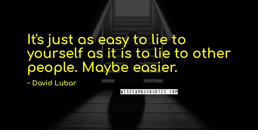 David Lubar quotes: It's just as easy to lie to yourself as it is to lie to other people. Maybe easier.