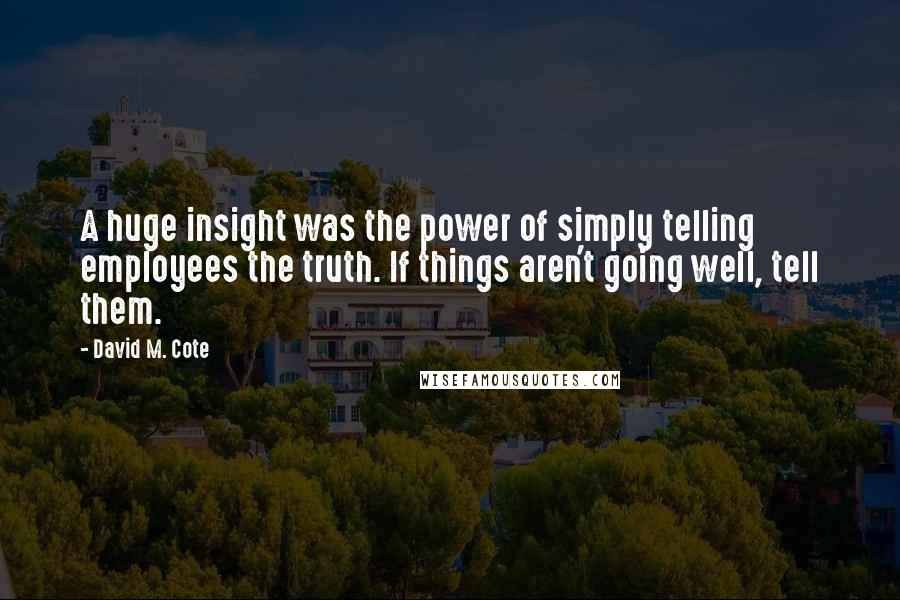 David M. Cote quotes: A huge insight was the power of simply telling employees the truth. If things aren't going well, tell them.