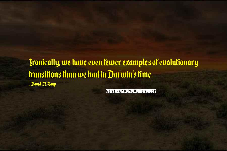 David M. Raup quotes: Ironically, we have even fewer examples of evolutionary transitions than we had in Darwin's time.