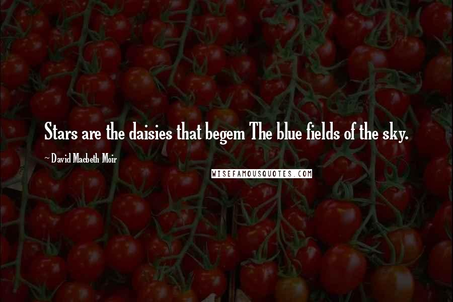 David Macbeth Moir quotes: Stars are the daisies that begem The blue fields of the sky.
