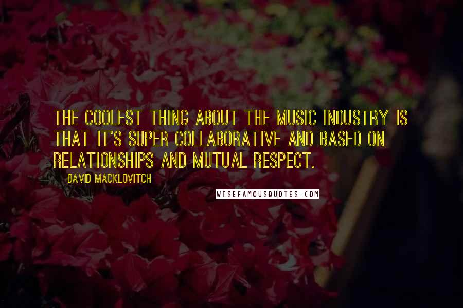 David Macklovitch quotes: The coolest thing about the music industry is that it's super collaborative and based on relationships and mutual respect.