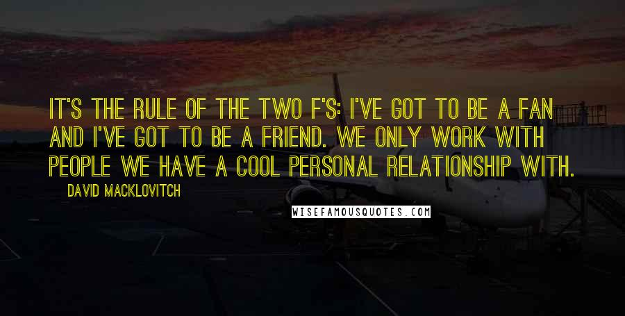 David Macklovitch quotes: It's the rule of the two F's: I've got to be a fan and I've got to be a friend. We only work with people we have a cool personal