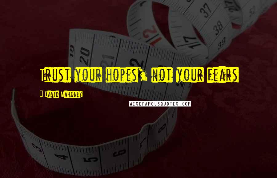 David Mahoney quotes: Trust your hopes, not your fears