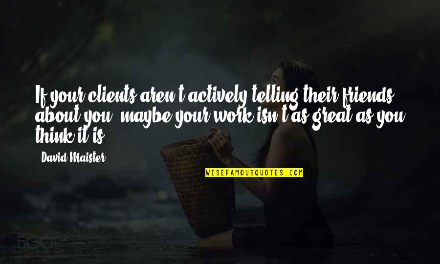 David Maister Quotes By David Maister: If your clients aren't actively telling their friends