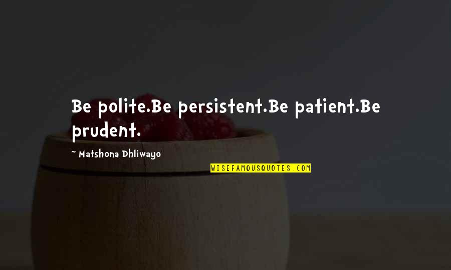 David Maister Quotes By Matshona Dhliwayo: Be polite.Be persistent.Be patient.Be prudent.