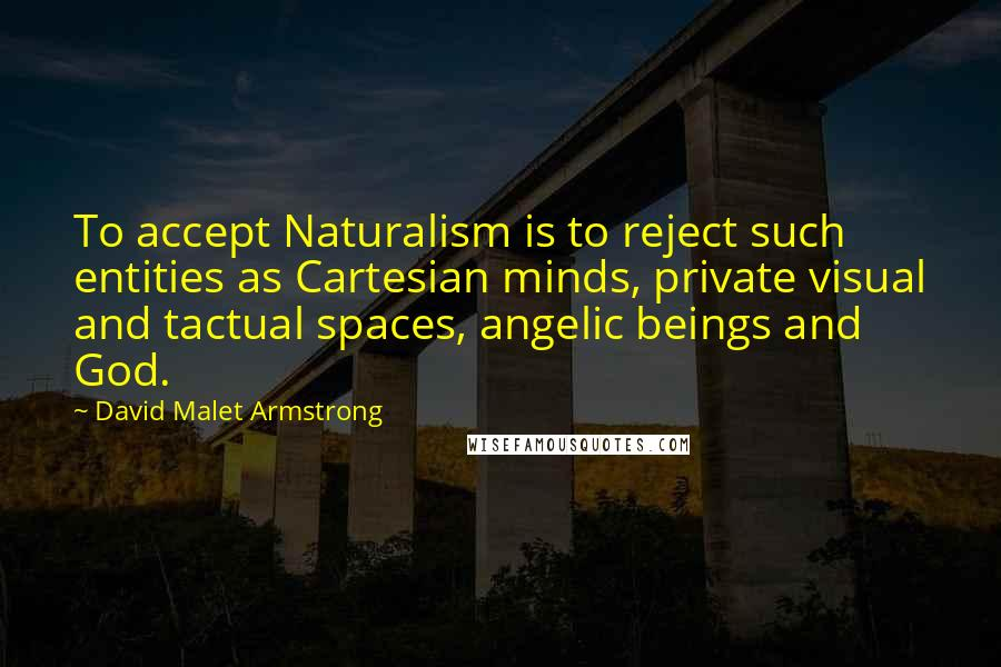 David Malet Armstrong quotes: To accept Naturalism is to reject such entities as Cartesian minds, private visual and tactual spaces, angelic beings and God.