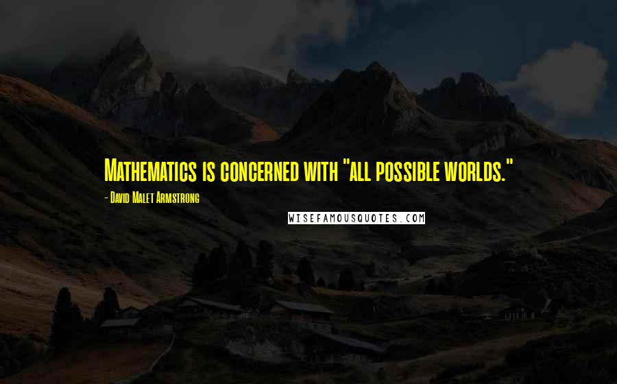 """David Malet Armstrong quotes: Mathematics is concerned with """"all possible worlds."""""""