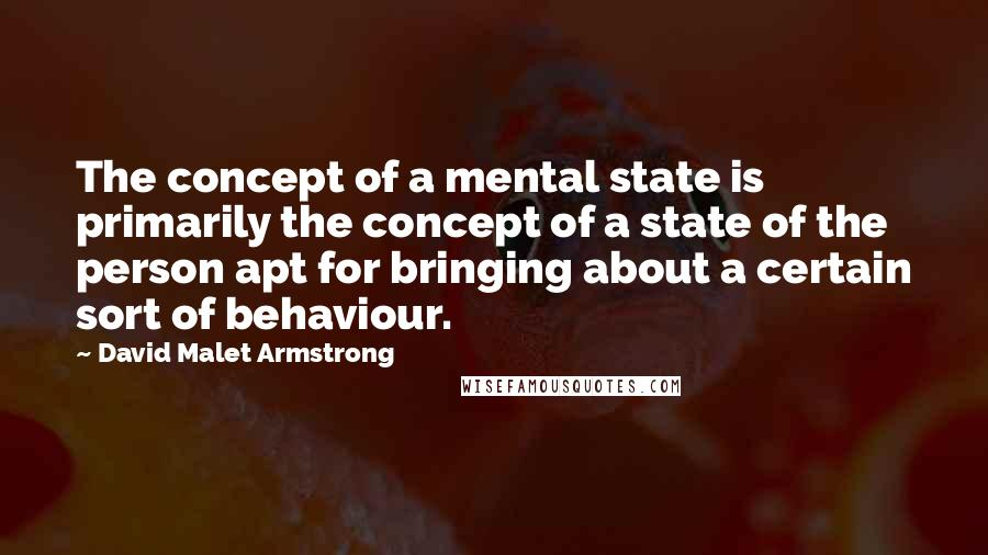David Malet Armstrong quotes: The concept of a mental state is primarily the concept of a state of the person apt for bringing about a certain sort of behaviour.