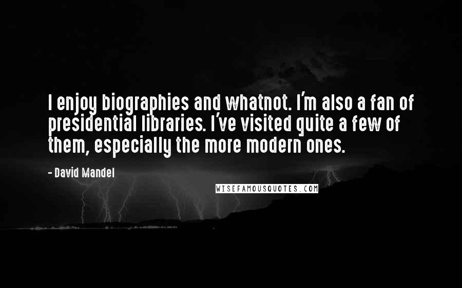 David Mandel quotes: I enjoy biographies and whatnot. I'm also a fan of presidential libraries. I've visited quite a few of them, especially the more modern ones.