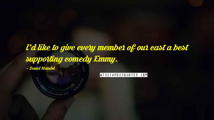 David Mandel quotes: I'd like to give every member of our cast a best supporting comedy Emmy.