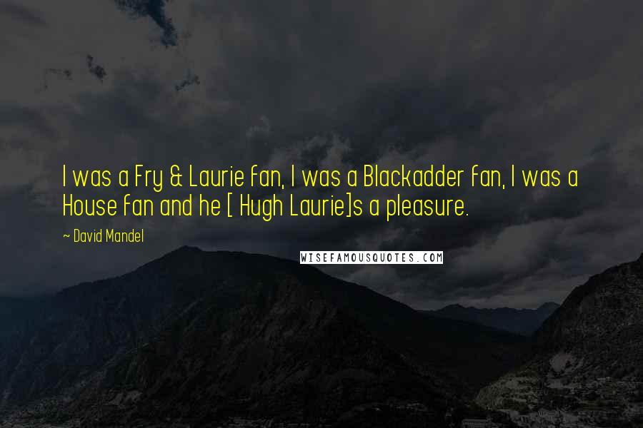 David Mandel quotes: I was a Fry & Laurie fan, I was a Blackadder fan, I was a House fan and he [ Hugh Laurie]s a pleasure.
