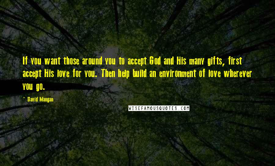 David Mangan quotes: If you want those around you to accept God and His many gifts, first accept His love for you. Then help build an environment of love wherever you go.