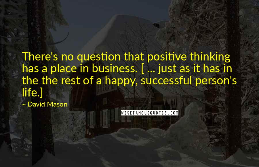 David Mason quotes: There's no question that positive thinking has a place in business. [ ... just as it has in the the rest of a happy, successful person's life.]