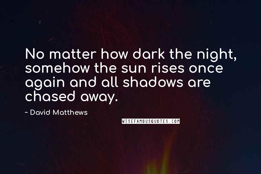 David Matthews quotes: No matter how dark the night, somehow the sun rises once again and all shadows are chased away.