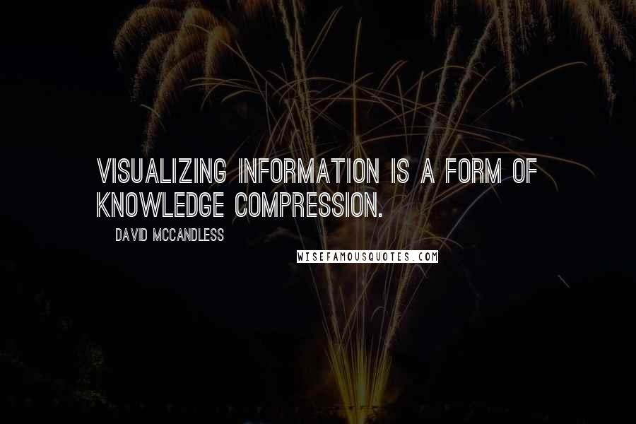 David McCandless quotes: Visualizing information is a form of knowledge compression.