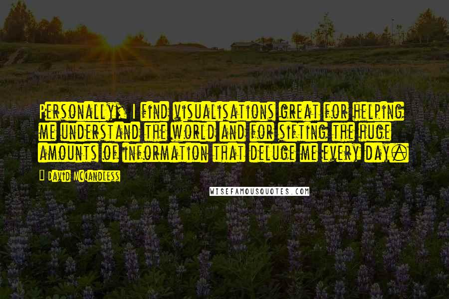 David McCandless quotes: Personally, I find visualisations great for helping me understand the world and for sifting the huge amounts of information that deluge me every day.