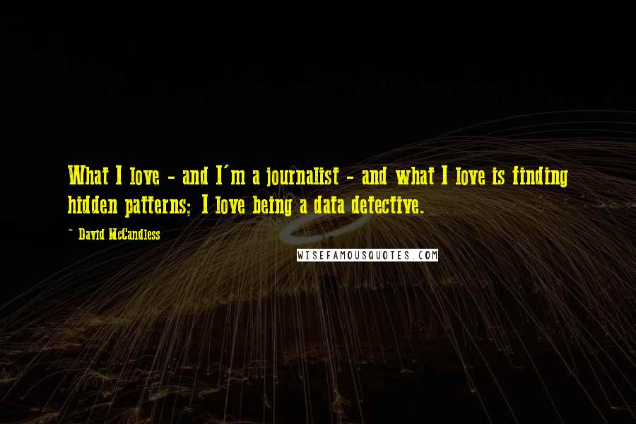 David McCandless quotes: What I love - and I'm a journalist - and what I love is finding hidden patterns; I love being a data detective.