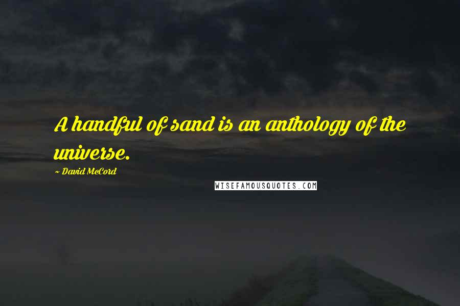David McCord quotes: A handful of sand is an anthology of the universe.