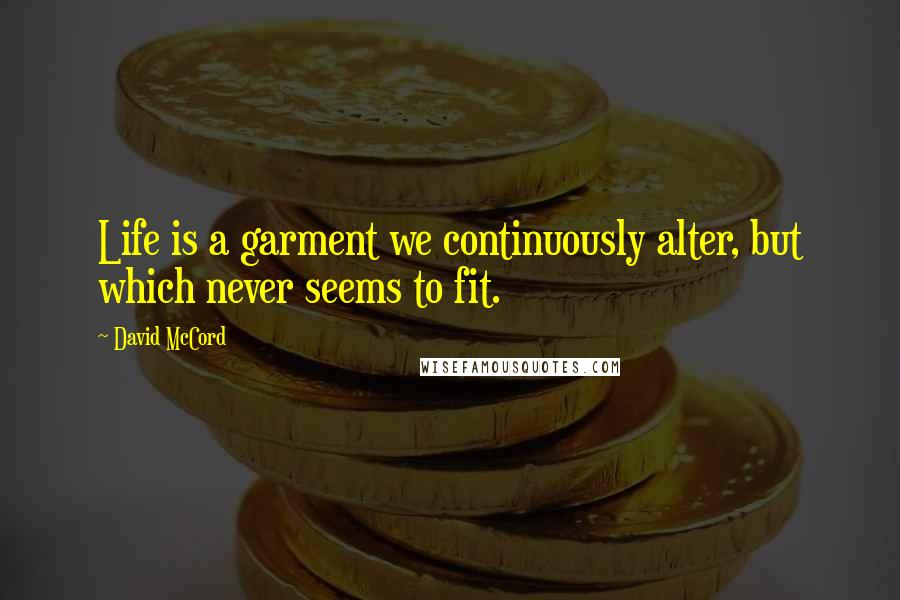 David McCord quotes: Life is a garment we continuously alter, but which never seems to fit.