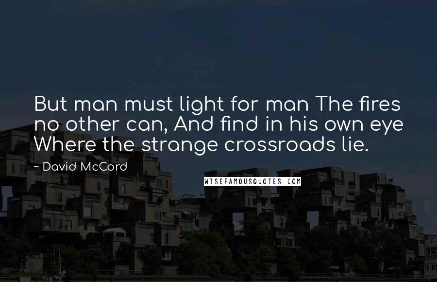 David McCord quotes: But man must light for man The fires no other can, And find in his own eye Where the strange crossroads lie.
