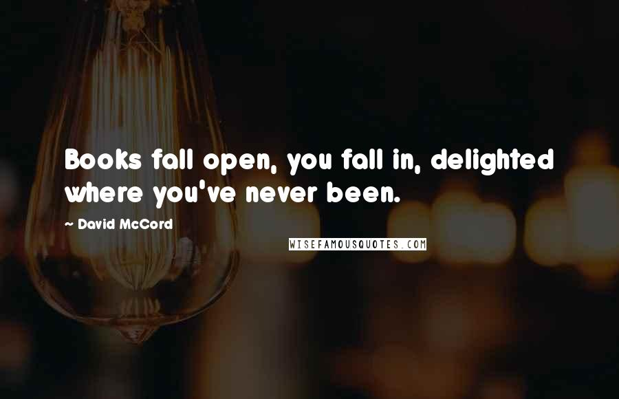 David McCord quotes: Books fall open, you fall in, delighted where you've never been.