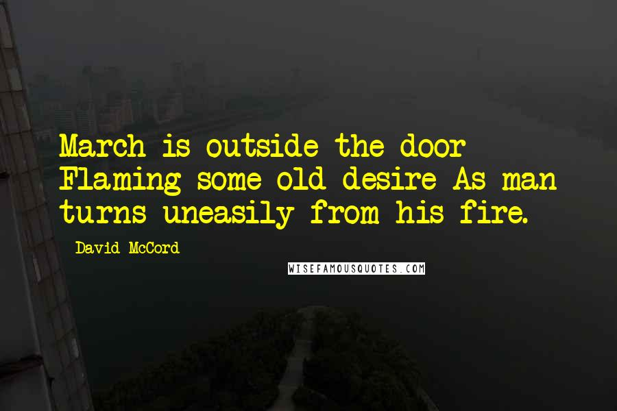 David McCord quotes: March is outside the door Flaming some old desire As man turns uneasily from his fire.