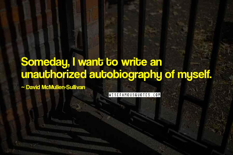David McMullen-Sullivan quotes: Someday, I want to write an unauthorized autobiography of myself.
