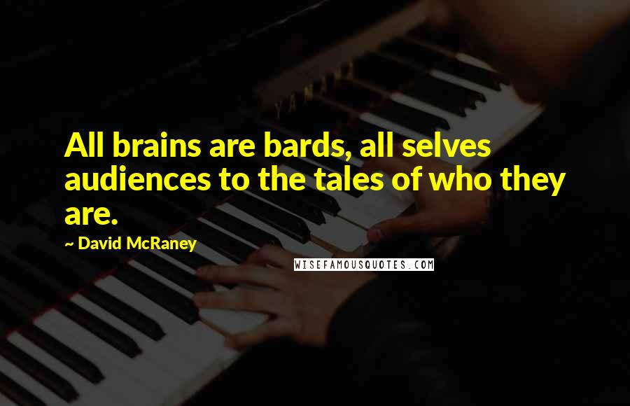 David McRaney quotes: All brains are bards, all selves audiences to the tales of who they are.