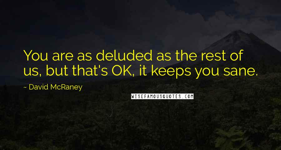 David McRaney quotes: You are as deluded as the rest of us, but that's OK, it keeps you sane.