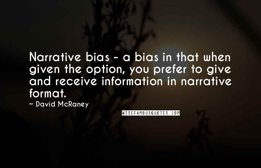 David McRaney quotes: Narrative bias - a bias in that when given the option, you prefer to give and receive information in narrative format.
