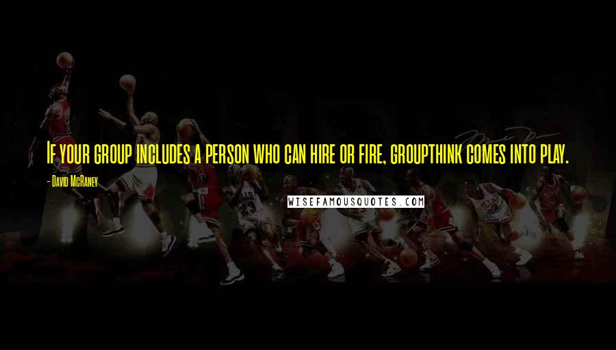 David McRaney quotes: If your group includes a person who can hire or fire, groupthink comes into play.