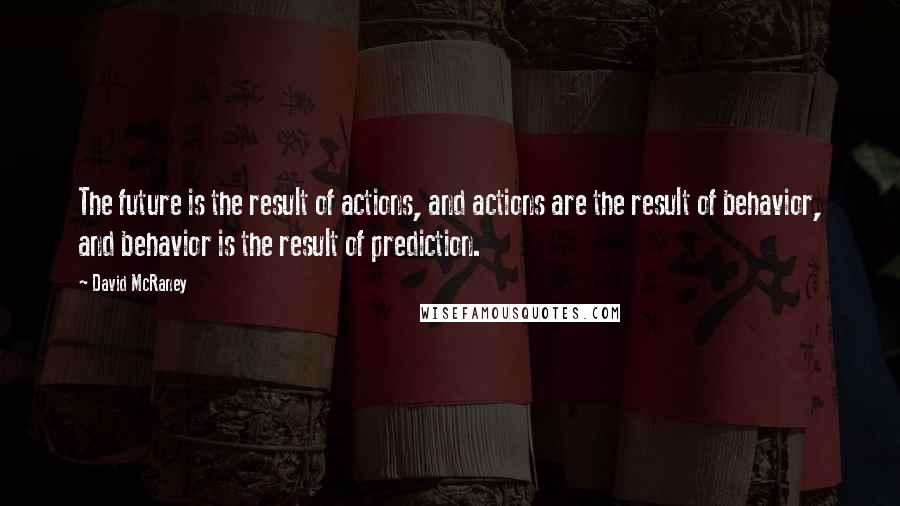 David McRaney quotes: The future is the result of actions, and actions are the result of behavior, and behavior is the result of prediction.