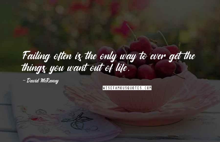 David McRaney quotes: Failing often is the only way to ever get the things you want out of life.