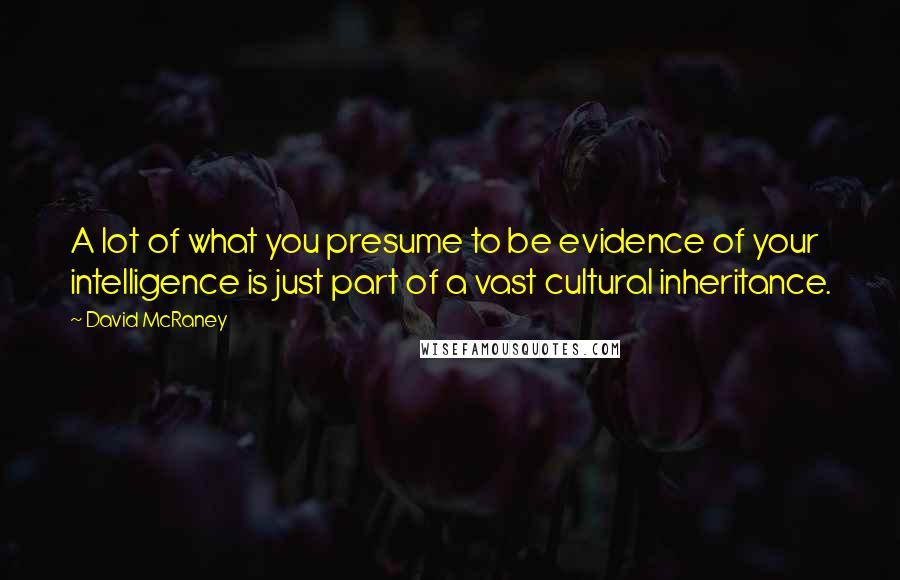 David McRaney quotes: A lot of what you presume to be evidence of your intelligence is just part of a vast cultural inheritance.