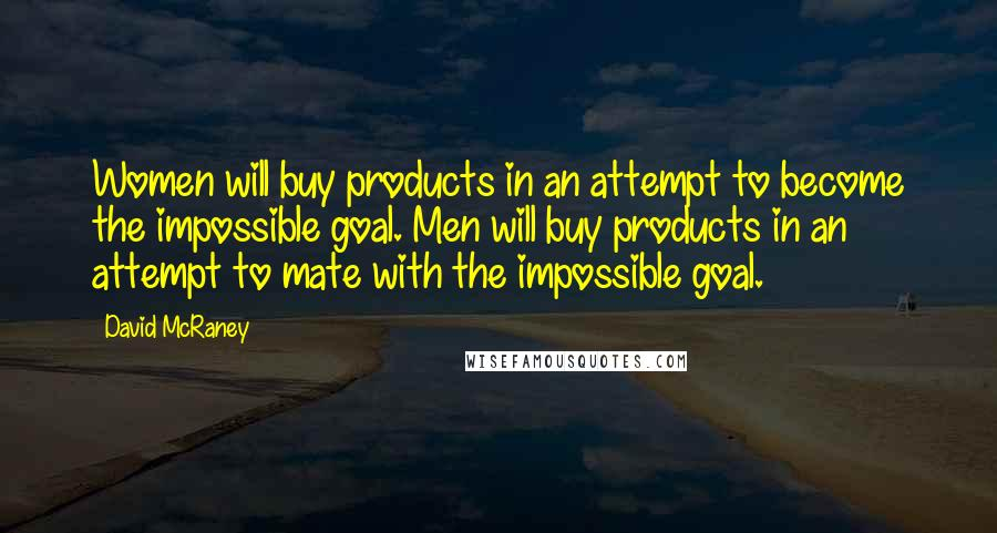 David McRaney quotes: Women will buy products in an attempt to become the impossible goal. Men will buy products in an attempt to mate with the impossible goal.