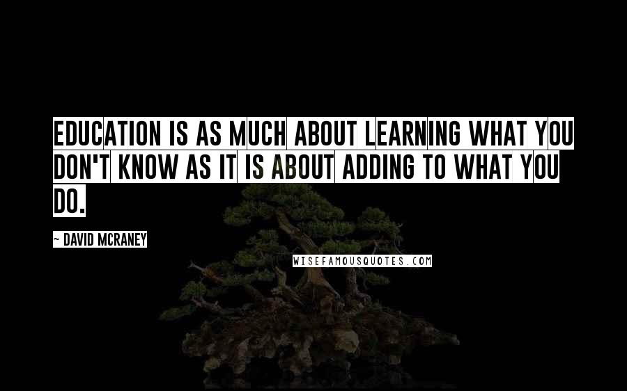 David McRaney quotes: Education is as much about learning what you don't know as it is about adding to what you do.