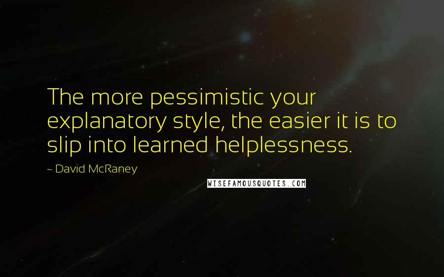 David McRaney quotes: The more pessimistic your explanatory style, the easier it is to slip into learned helplessness.