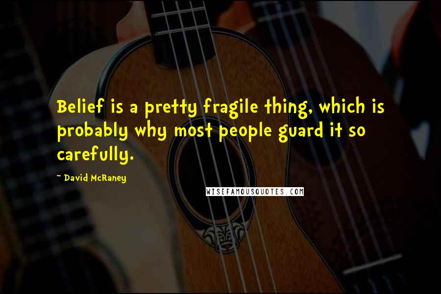 David McRaney quotes: Belief is a pretty fragile thing, which is probably why most people guard it so carefully.