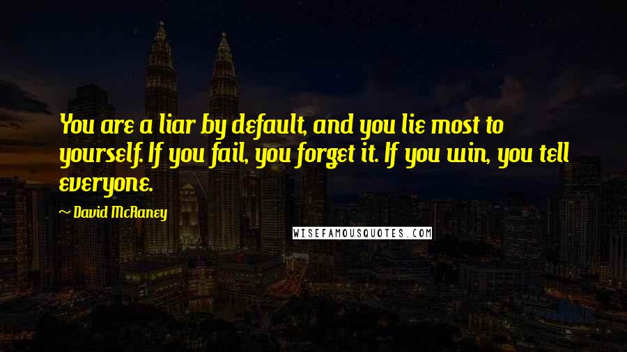 David McRaney quotes: You are a liar by default, and you lie most to yourself. If you fail, you forget it. If you win, you tell everyone.