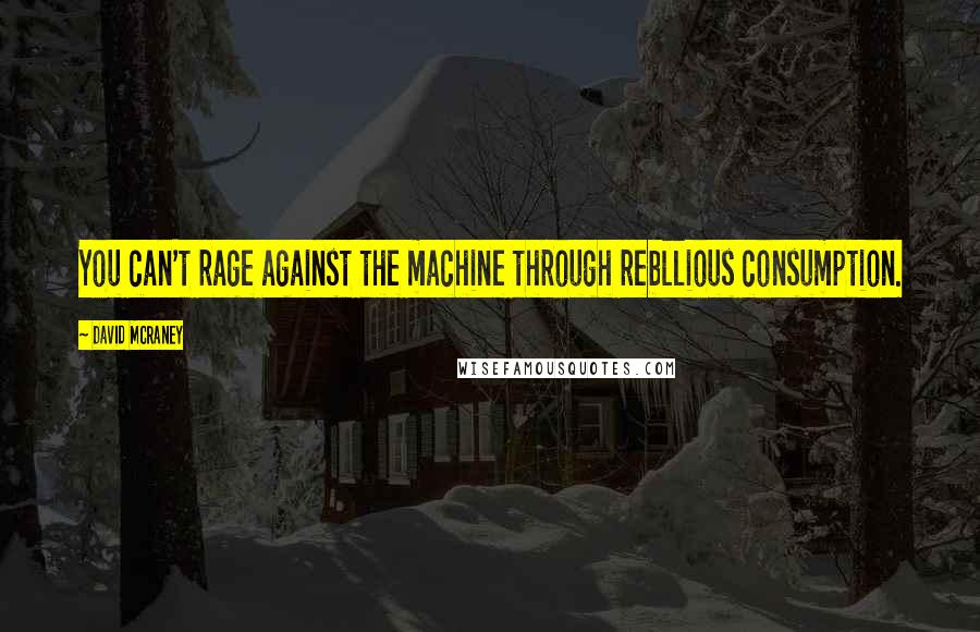 David McRaney quotes: You can't rage against the machine through rebllious consumption.