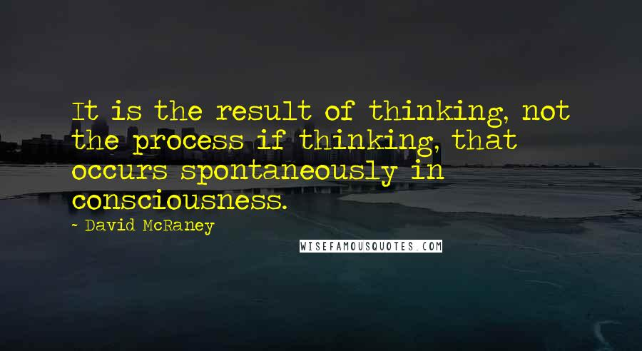 David McRaney quotes: It is the result of thinking, not the process if thinking, that occurs spontaneously in consciousness.