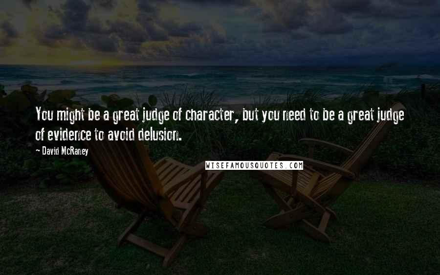 David McRaney quotes: You might be a great judge of character, but you need to be a great judge of evidence to avoid delusion.