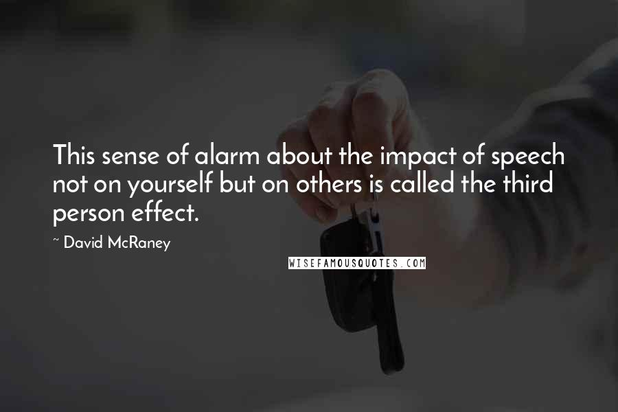 David McRaney quotes: This sense of alarm about the impact of speech not on yourself but on others is called the third person effect.