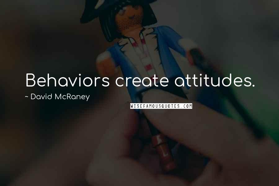David McRaney quotes: Behaviors create attitudes.