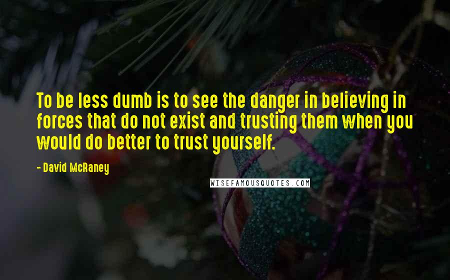 David McRaney quotes: To be less dumb is to see the danger in believing in forces that do not exist and trusting them when you would do better to trust yourself.