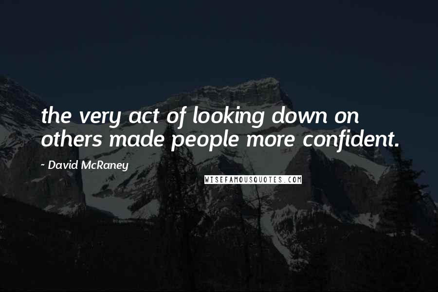 David McRaney quotes: the very act of looking down on others made people more confident.