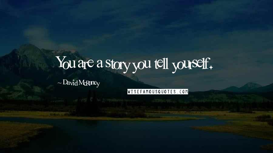 David McRaney quotes: You are a story you tell yourself.