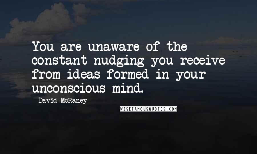 David McRaney quotes: You are unaware of the constant nudging you receive from ideas formed in your unconscious mind.