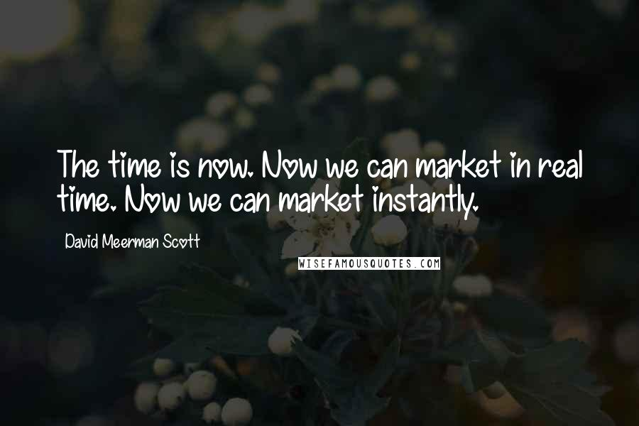 David Meerman Scott quotes: The time is now. Now we can market in real time. Now we can market instantly.