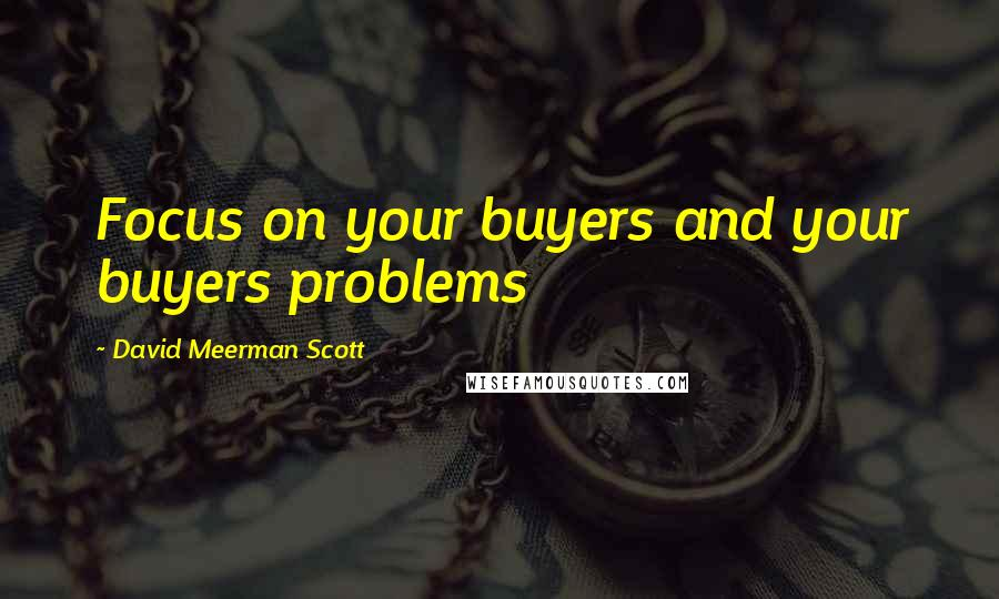 David Meerman Scott quotes: Focus on your buyers and your buyers problems